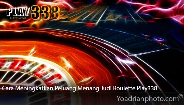 Cara Meningkatkan Peluang Menang Judi Roulette Play338
