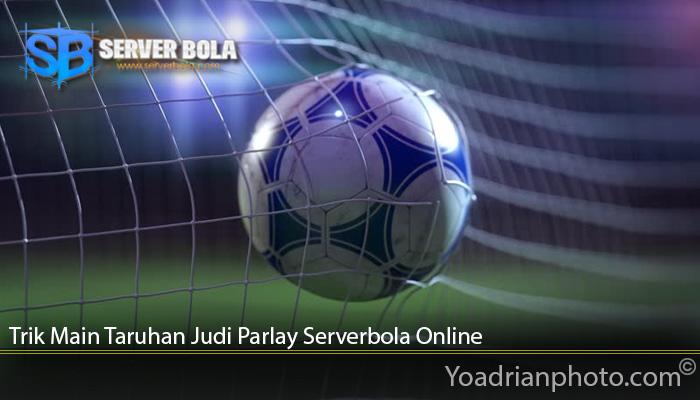Trik Main Taruhan Judi Parlay Serverbola Online