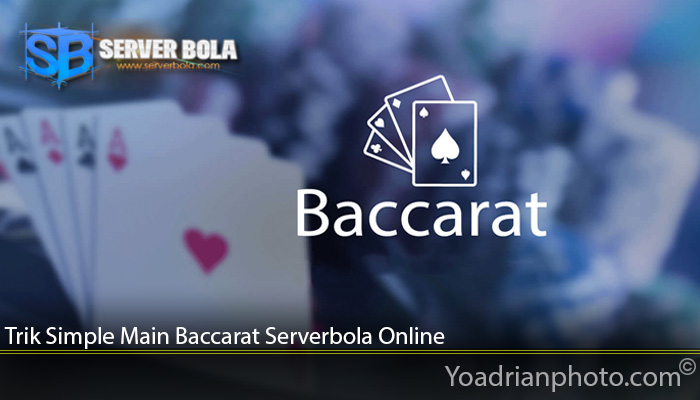 Trik Simple Main Baccarat Serverbola Online